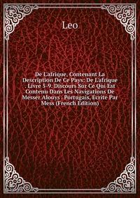 Книга под заказ: «De L'afrique, Contenant La Description De Ce Pays: De L'afrique . Livre 5-9. Discours Sur Ce Qui Est Contenu Dans Les Navigations De Messer Alouys . Portugais, Écrite Par Mess (French Edition)»