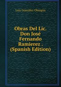 Книга под заказ: «Obras Del Lic. Don José Fernando Ramierez . (Spanish Edition)»