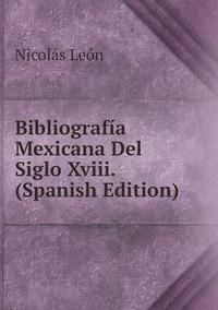 Книга под заказ: «Bibliografía Mexicana Del Siglo Xviii. (Spanish Edition)»