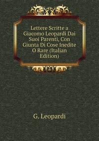 Книга под заказ: «Lettere Scritte a Giacomo Leopardi Dai Suoi Parenti, Con Giunta Di Cose Inedite O Rare (Italian Edition)»
