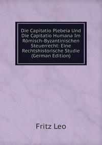 Книга под заказ: «Die Capitatio Plebeia Und Die Capitatio Humana Im Römisch-Byzantinischen Steuerrecht: Eine Rechtshistorische Studie (German Edition)»