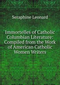 Книга под заказ: «Immortelles of Catholic Columbian Literature: Compiled from the Work of American Catholic Women Writers»