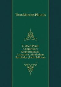Книга под заказ: «T. Macci Plauti Comoediae: Amphitruonem. Asinariam. Aululariam. Bacchides (Latin Edition)»