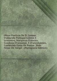 Книга под заказ: «Obras Poeticas De D. Leonor D'almeida Portugal Lorena E Lencastre, Marqueza D'alorna, Condessa D'assumar, E D'oeynhausen, Conhecida Entre Os Poetas . Pelo Nome De Alcipe . (Portuguese Edition)»