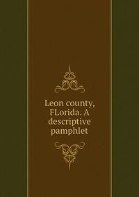 Книга под заказ: «Leon county, FLorida. A descriptive pamphlet»