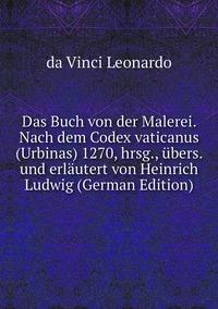 Книга под заказ: «Das Buch von der Malerei. Nach dem Codex vaticanus (Urbinas) 1270, hrsg., übers. und erläutert von Heinrich Ludwig (German Edition)»
