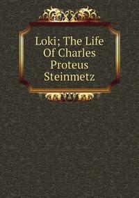 Книга под заказ: «Loki; The Life Of Charles Proteus Steinmetz»
