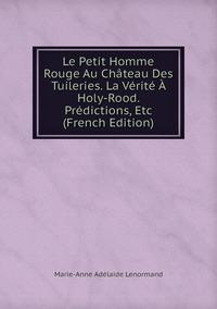 Книга под заказ: «Le Petit Homme Rouge Au Château Des Tuileries. La Vérité À Holy-Rood. Prédictions, Etc (French Edition)»