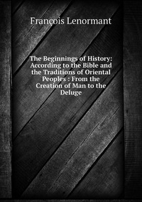 Книга под заказ: «The Beginnings of History: According to the Bible and the Traditions of Oriental Peoples : From the Creation of Man to the Deluge»