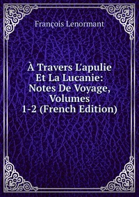 Книга под заказ: «À Travers L'apulie Et La Lucanie: Notes De Voyage, Volumes 1-2 (French Edition)»