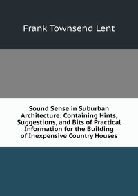 Книга под заказ: «Sound Sense in Suburban Architecture: Containing Hints, Suggestions, and Bits of Practical Information for the Building of Inexpensive Country Houses»