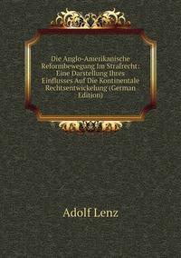 Книга под заказ: «Die Anglo-Amerikanische Reformbewegung Im Strafrecht: Eine Darstellung Ihres Einflusses Auf Die Kontinentale Rechtsentwickelung (German Edition)»