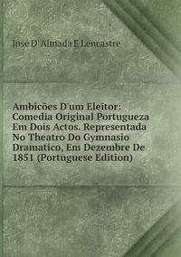Книга под заказ: «Ambicões D'um Eleitor: Comedia Original Portugueza Em Dois Actos. Representada No Theatro Do Gymnasio Dramatico, Em Dezembre De 1851 (Portuguese Edition)»