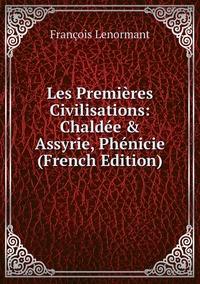 Книга под заказ: «Les Premières Civilisations: Chaldée & Assyrie, Phénicie (French Edition)»