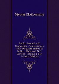 Publii. Terentii Afri Comoediae . Adnotatione . Vaiis Disquisitionibus Et Indice . Illustravit N.E. Lemaire, Volume 2,part 1 (Latin Edition), Nicolas Eloi Lemaire обложка-превью