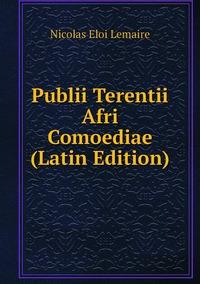 Publii Terentii Afri Comoediae (Latin Edition), Nicolas Eloi Lemaire обложка-превью