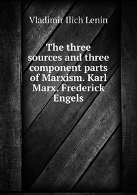 Книга под заказ: «The three sources and three component parts of Marxism. Karl Marx. Frederick Engels»