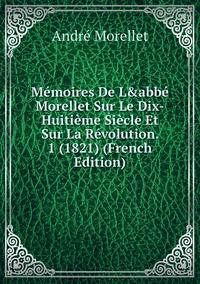 Книга под заказ: «Mémoires De L&abbé Morellet Sur Le Dix-Huitième Siècle Et Sur La Révolution. 1 (1821) (French Edition)»