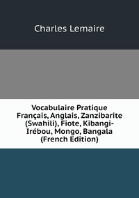 Книга под заказ: «Vocabulaire Pratique Français, Anglais, Zanzibarite (Swahili), Fiote, Kibangi-Irébou, Mongo, Bangala (French Edition)»
