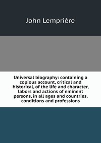 Книга под заказ: «Universal biography: containing a copious account, critical and historical, of the life and character, labors and actions of eminent persons, in all ages and countries, conditions and professions»