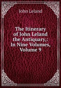 Книга под заказ: «The Itinerary of John Leland the Antiquary,: In Nine Volumes, Volume 9»