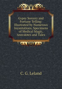 Книга под заказ: «Gypsy Sorcery and Fortune Telling: Illustrated by Numerous Incantations, Specimens of Medical Magic, Anecdotes and Tales»