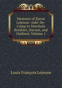Memoirs of Baron Lejeune: Aide-De-Camp to Marshals Berthier, Davout, and Oudinot, Volume 1, Louis Francois Lejeune обложка-превью
