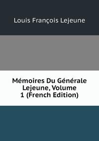 Mémoires Du Générale Lejeune, Volume 1 (French Edition), Louis Francois Lejeune обложка-превью