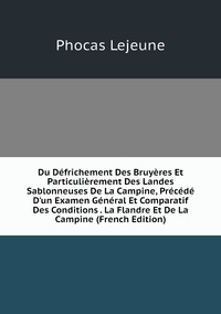 Книга под заказ: «Du Défrichement Des Bruyères Et Particulièrement Des Landes Sablonneuses De La Campine, Précédé D'un Examen Général Et Comparatif Des Conditions . La Flandre Et De La Campine (French Edition)»