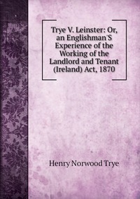 Книга под заказ: «Trye V. Leinster: Or, an Englishman'S Experience of the Working of the Landlord and Tenant (Ireland) Act, 1870»