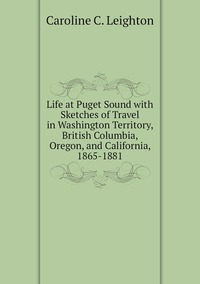 Книга под заказ: «Life at Puget Sound with Sketches of Travel in Washington Territory, British Columbia, Oregon, and California, 1865-1881»