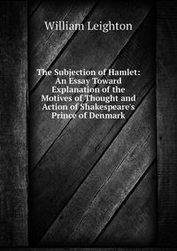 Книга под заказ: «The Subjection of Hamlet: An Essay Toward Explanation of the Motives of Thought and Action of Shakespeare's Prince of Denmark»