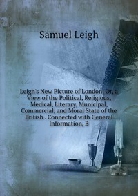 Leigh's New Picture of London, Or, a View of the Political, Religious, Medical, Literary, Municipal, Commercial, and Moral State of the British . Connected with General Information, B, Samuel Leigh обложка-превью