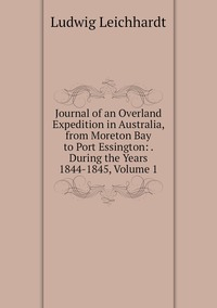 Книга под заказ: «Journal of an Overland Expedition in Australia, from Moreton Bay to Port Essington: . During the Years 1844-1845, Volume 1»