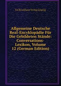 Книга под заказ: «Allgemeine Deutsche Real-Encyklopädie Für Die Gebildeten Stände: Conversations-Lexikon, Volume 12 (German Edition)»