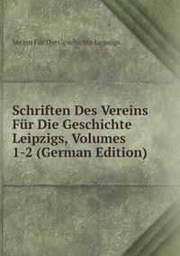 Книга под заказ: «Schriften Des Vereins Für Die Geschichte Leipzigs, Volumes 1-2 (German Edition)»