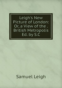 Leigh's New Picture of London: Or, a View of the . British Metropolis Ed. by S.C, Samuel Leigh обложка-превью