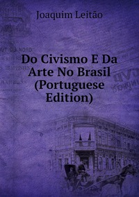 Книга под заказ: «Do Civismo E Da Arte No Brasil (Portuguese Edition)»