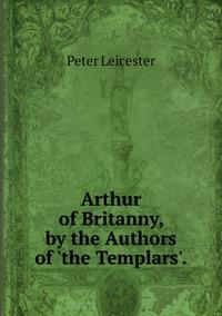 Книга под заказ: «Arthur of Britanny, by the Authors of 'the Templars'.»