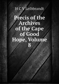 Книга под заказ: «Precis of the Archives of the Cape of Good Hope, Volume 8»