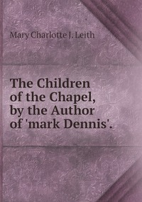 Книга под заказ: «The Children of the Chapel, by the Author of 'mark Dennis'.»