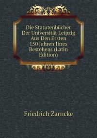 Книга под заказ: «Die Statutenbücher Der Universität Leipzig Aus Den Ersten 150 Jahren Ihres Bestehens (Latin Edition)»