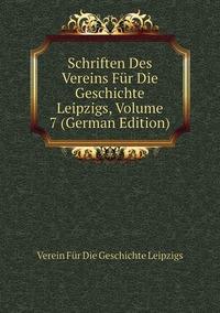 Книга под заказ: «Schriften Des Vereins Für Die Geschichte Leipzigs, Volume 7 (German Edition)»