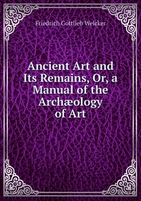 Книга под заказ: «Ancient Art and Its Remains, Or, a Manual of the Archæology of Art»