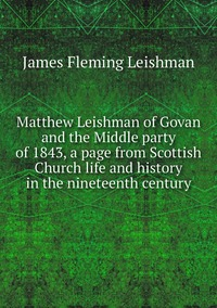 Книга под заказ: «Matthew Leishman of Govan and the Middle party of 1843, a page from Scottish Church life and history in the nineteenth century»