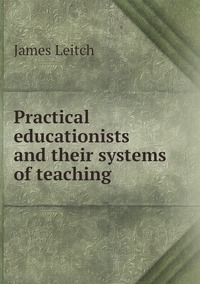 Книга под заказ: «Practical educationists and their systems of teaching»