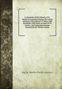 Книга под заказ: «A chronicle of the Church of St. Martin in Leicester, during the reigns of Henry VIII, Edward VI, Mary, and Elizabeth, with some account of its monor . and contemporaneous documents by Thomas North»
