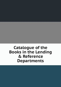 Книга под заказ: «Catalogue of the Books in the Lending & Reference Departments»
