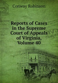 Книга под заказ: «Reports of Cases in the Supreme Court of Appeals of Virginia, Volume 40»