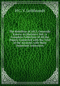Книга под заказ: «The Rebellion of 1815, Generally Known As Slachters Nek: A Complete Collection of All the Papers Connected with the Trial of the Accused; with Many Important Annexures»